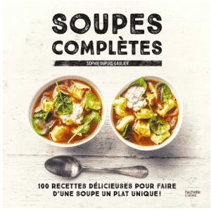 Soupes complètes: 100 recettes délicieuses pour faire d'une soupe un plat unique !